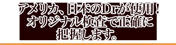 アメリカ、日本のDrが使用! オリジナル検査で正確に把握します。