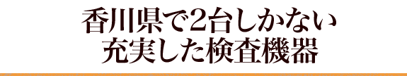 香川県で2台しかないの充実した検査機器